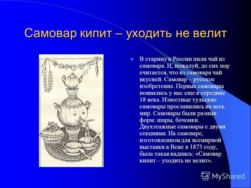 Самовар кипит – уходить не велит В старину в России пили чай из самовара. И, пожалуй, до сих пор считается, что из самовара чай вкусней. Самовар – русское изобретение. Первые самовары появились у нас еще в середине 18 века. Известные тульские самовар