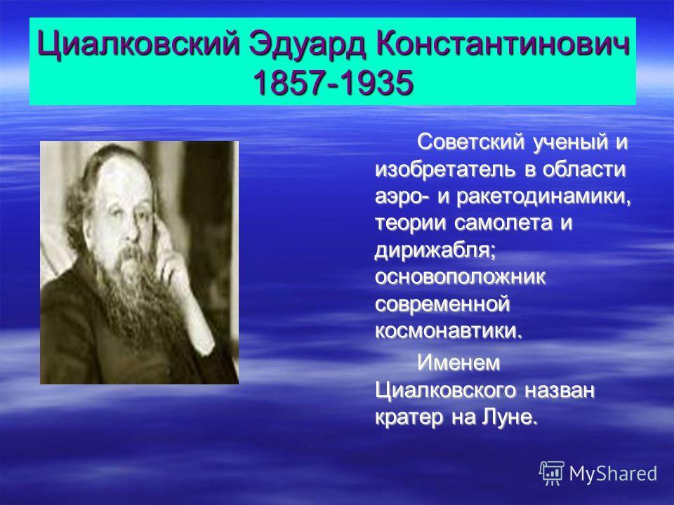 Циалковский Эдуард Константинович 1857-1935 Советский ученый и изобретатель в области аэро- и ракетодинамики, теории самолета и дирижабля; основоположник современной космонавтики. Именем Циалковского назван кратер на Луне.
