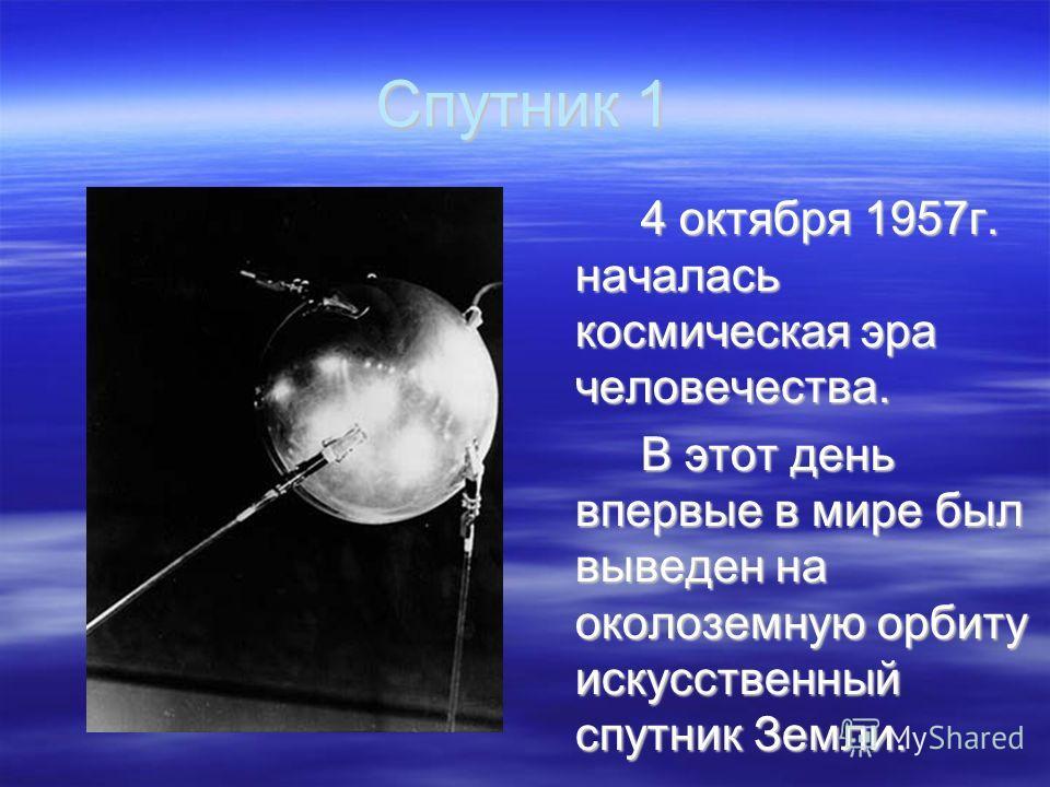 Спутник 1 4 октября 1957г. началась космическая эра человечества. В этот день впервые в мире был выведен на околоземную орбиту искусственный спутник Земли.
