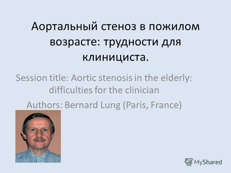Аортальный стеноз в пожилом возрасте: трудности для клинициста. Session title: Aortic stenosis in the elderly: difficulties for the clinician Authors: Bernard Lung (Paris, France)