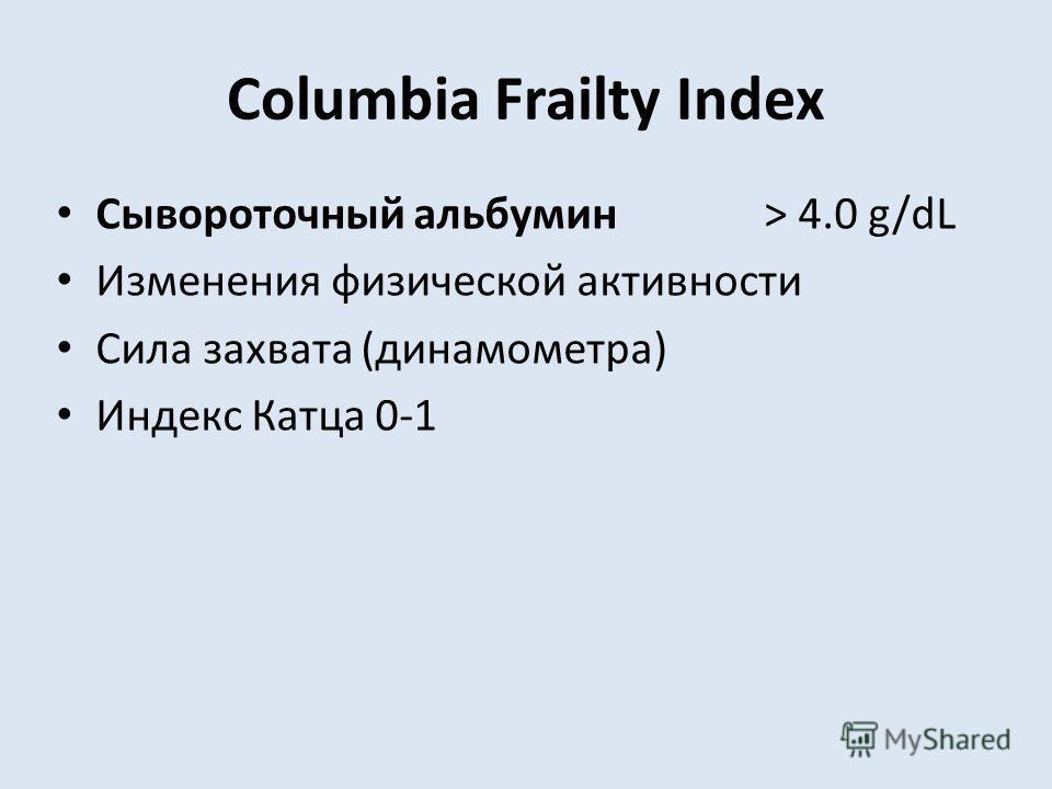 Columbia Frailty Index Сывороточный альбумин > 4.0 g/dL Изменения физической активности Сила захвата (динамометра) Индекс Катца 0-1