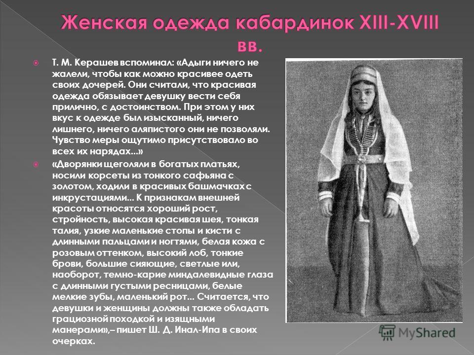 Т. М. Керашев вспоминал: «Адыги ничего не жалели, чтобы как можно красивее одеть своих дочерей. Они считали, что красивая одежда обязывает девушку вести себя прилично, с достоинством. При этом у них вкус к одежде был изысканный, ничего лишнего, ничег
