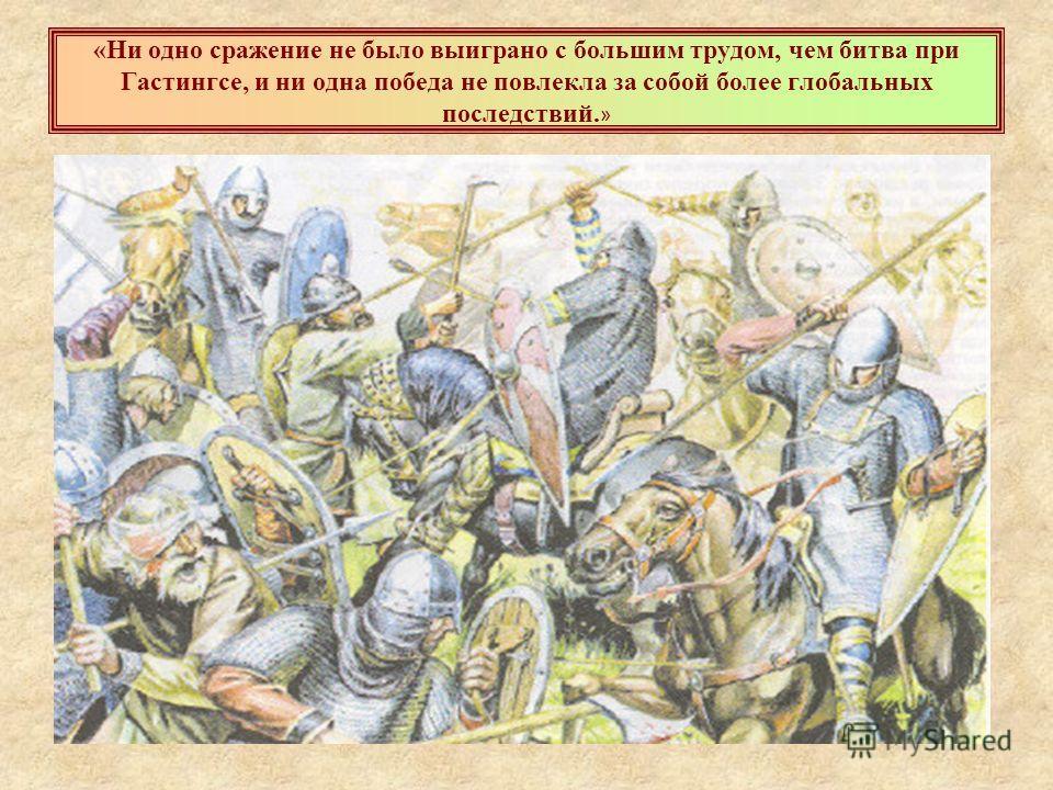 «Ни одно сражение не было выиграно с большим трудом, чем битва при Гастингсе, и ни одна победа не повлекла за собой более глобальных последствий. »