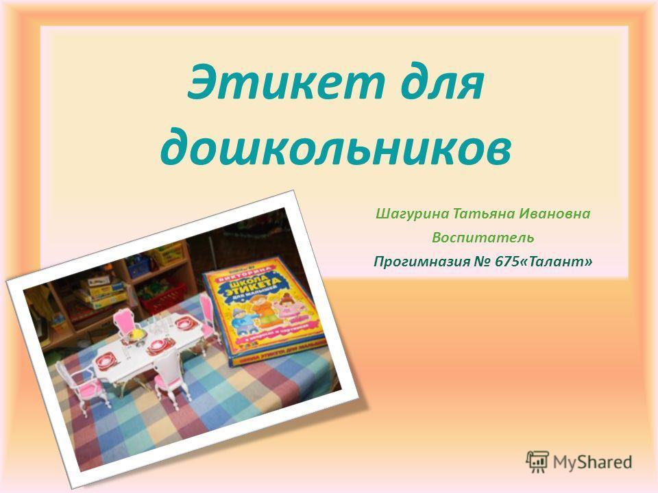 Этикет для дошкольников Шагурина Татьяна Ивановна Воспитатель Прогимназия 675«Талант»