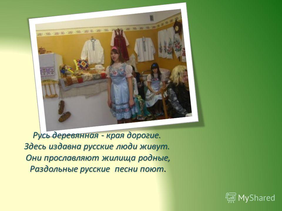 Русь деревянная - края дорогие. Здесь издавна русские люди живут. Они прославляют жилища родные, Раздольные русские песни поют.