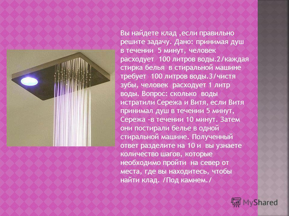 Вы найдете клад,если правильно решите задачу. Дано: принимая душ в течении 5 минут, человек расходует 100 литров воды.2/каждая стирка белья в стиральной машине требует 100 литров воды.3/чистя зубы, человек расходует 1 литр воды. Вопрос: сколько воды