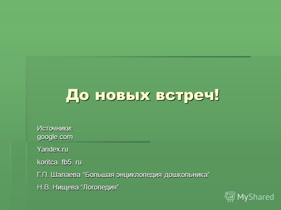 До новых встреч! Источники: google.com Yandex.ru koritca. fb5. ru Г.П. Шалаева Большая энциклопедия дошкольника Н.В. Нищева Логопедия