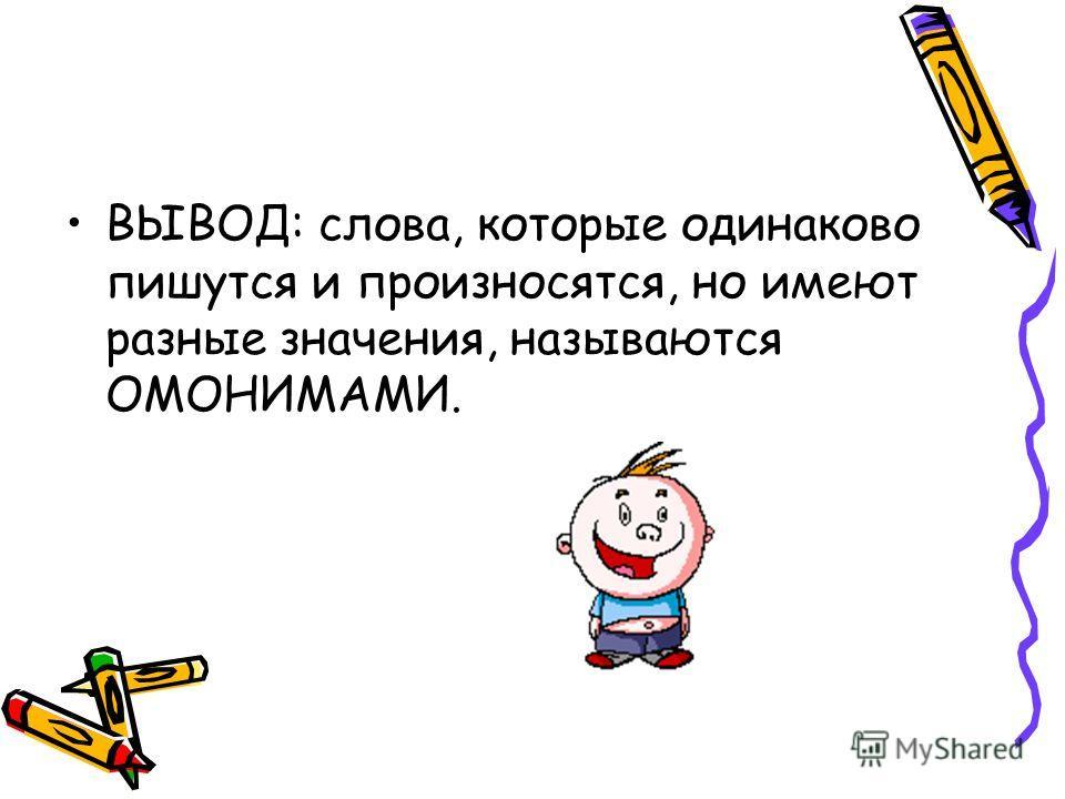 ВЫВОД: слова, которые одинаково пишутся и произносятся, но имеют разные значения, называются ОМОНИМАМИ.