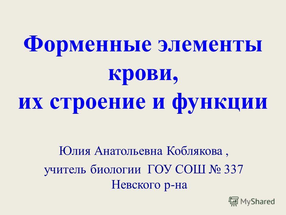 Форменные элементы крови, их строение и функции Юлия Анатольевна Коблякова, учитель биологии ГОУ СОШ 337 Невского р-на