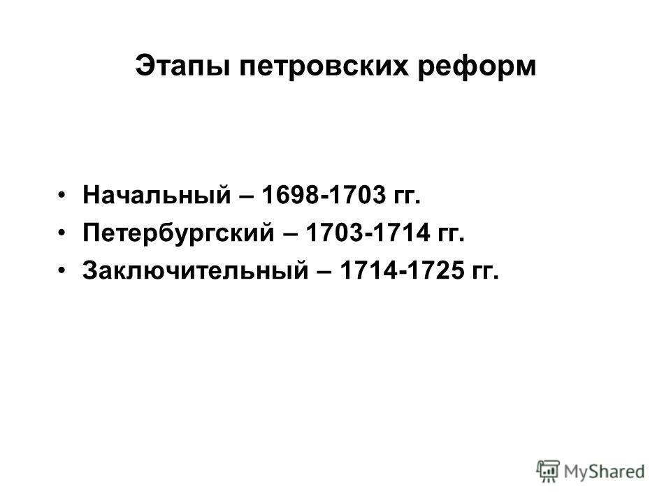 Этапы петровских реформ Начальный – 1698-1703 гг. Петербургский – 1703-1714 гг. Заключительный – 1714-1725 гг.