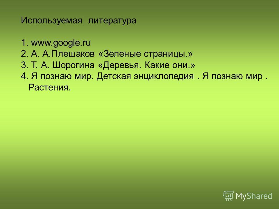 Используемая литература 1. www.google.ru 2. А. А.Плешаков «Зеленые страницы.» 3. Т. А. Шорогина «Деревья. Какие они.» 4. Я познаю мир. Детская энциклопедия. Я познаю мир. Растения.