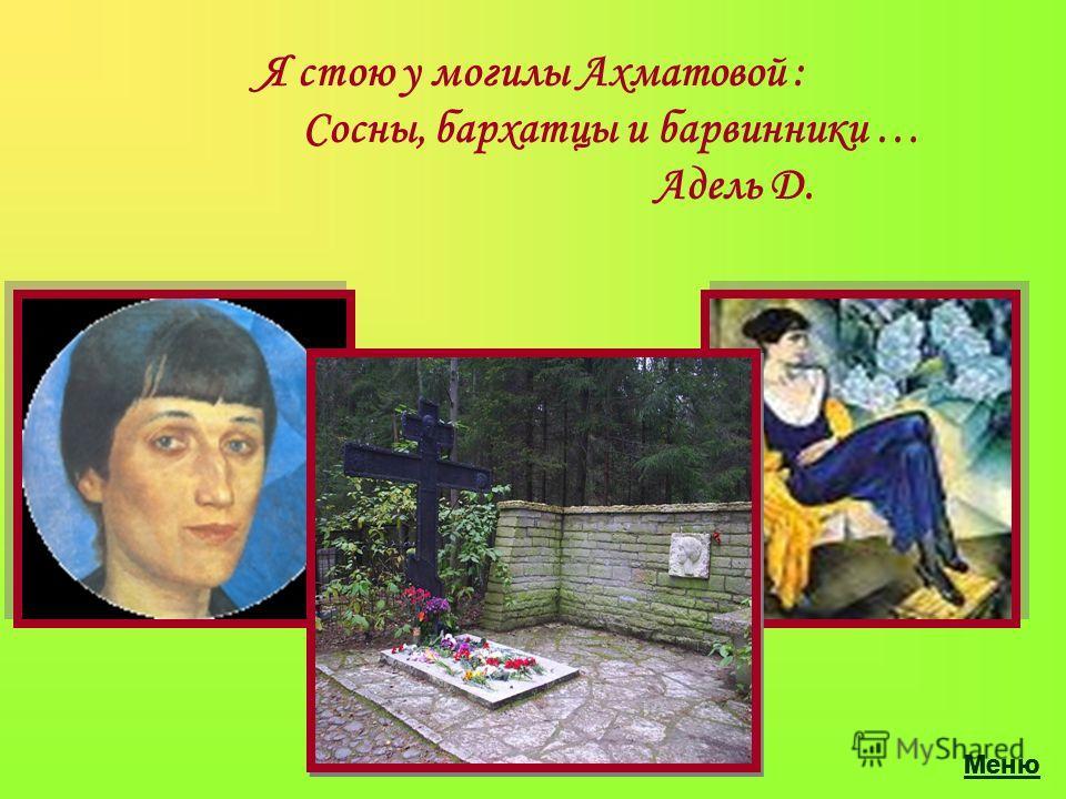 Я стою у могилы Ахматовой : Сосны, бархатцы и барвинники … Адель Д. Меню