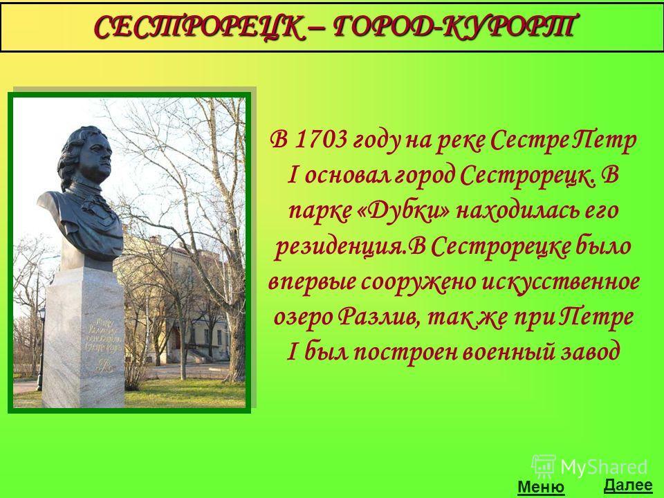 СЕСТРОРЕЦК – ГОРОД-КУРОРТ В 1703 году на реке Сестре Петр I основал город Сестрорецк. В парке «Дубки» находилась его резиденция.В Сестрорецке было впервые сооружено искусственное озеро Разлив, так же при Петре I был построен военный завод Далее
