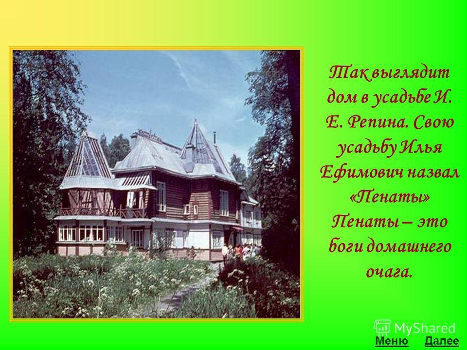 МенюДалее Так выглядит дом в усадьбе И. Е. Репина. Свою усадьбу Илья Ефимович назвал «Пенаты» Пенаты – это боги домашнего очага.