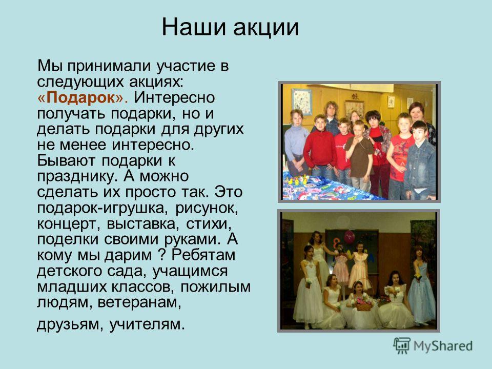 Мы принимали участие в следующих акциях: «Подарок». Интересно получать подарки, но и делать подарки для других не менее интересно. Бывают подарки к празднику. А можно сделать их просто так. Это подарок-игрушка, рисунок, концерт, выставка, стихи, поде