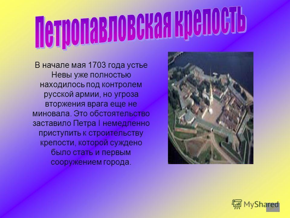 В начале мая 1703 года устье Невы уже полностью находилось под контролем русской армии, но угроза вторжения врага еще не миновала. Это обстоятельство заставило Петра I немедленно приступить к строительству крепости, которой суждено было стать и первы