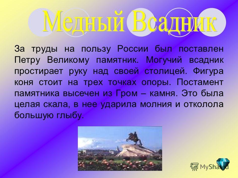 За труды на пользу России был поставлен Петру Великому памятник. Могучий всадник простирает руку над своей столицей. Фигура коня стоит на трех точках опоры. Постамент памятника высечен из Гром – камня. Это была целая скала, в нее ударила молния и отк