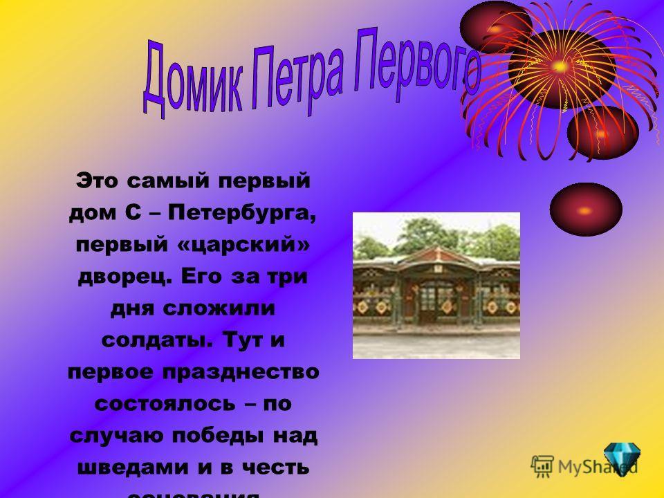 Это самый первый дом С – Петербурга, первый «царский» дворец. Его за три дня сложили солдаты. Тут и первое празднество состоялось – по случаю победы над шведами и в честь основания крепости.