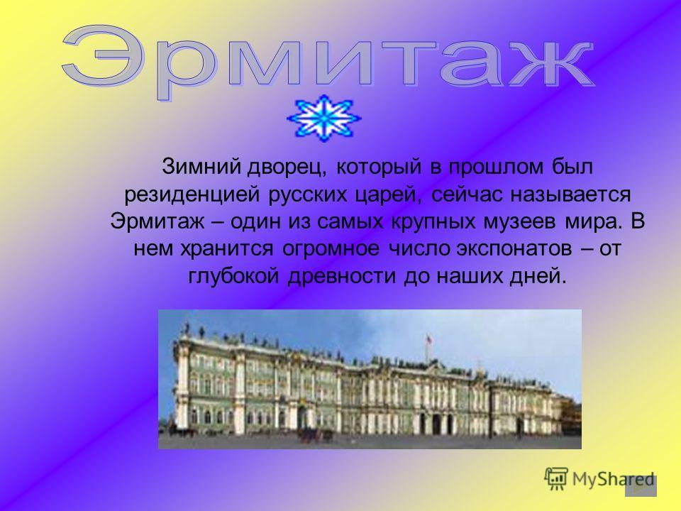 Зимний дворец, который в прошлом был резиденцией русских царей, сейчас называется Эрмитаж – один из самых крупных музеев мира. В нем хранится огромное число экспонатов – от глубокой древности до наших дней.