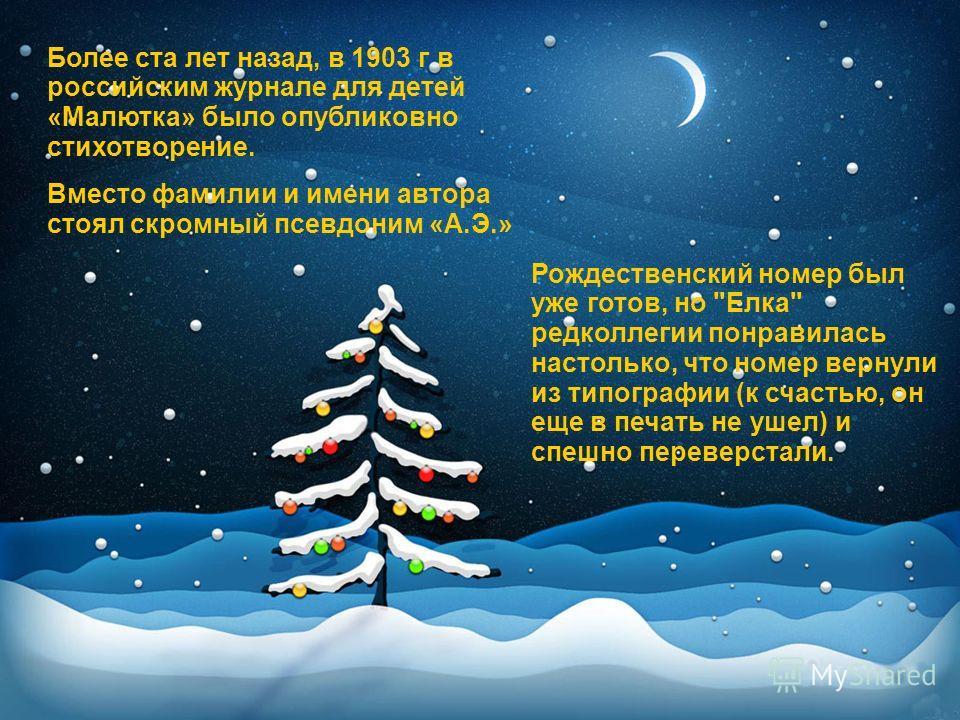 Более ста лет назад, в 1903 г в российским журнале для детей «Малютка» было опубликовно стихотворение. Вместо фамилии и имени автора стоял скромный псевдоним «А.Э.» Рождественский номер был уже готов, но