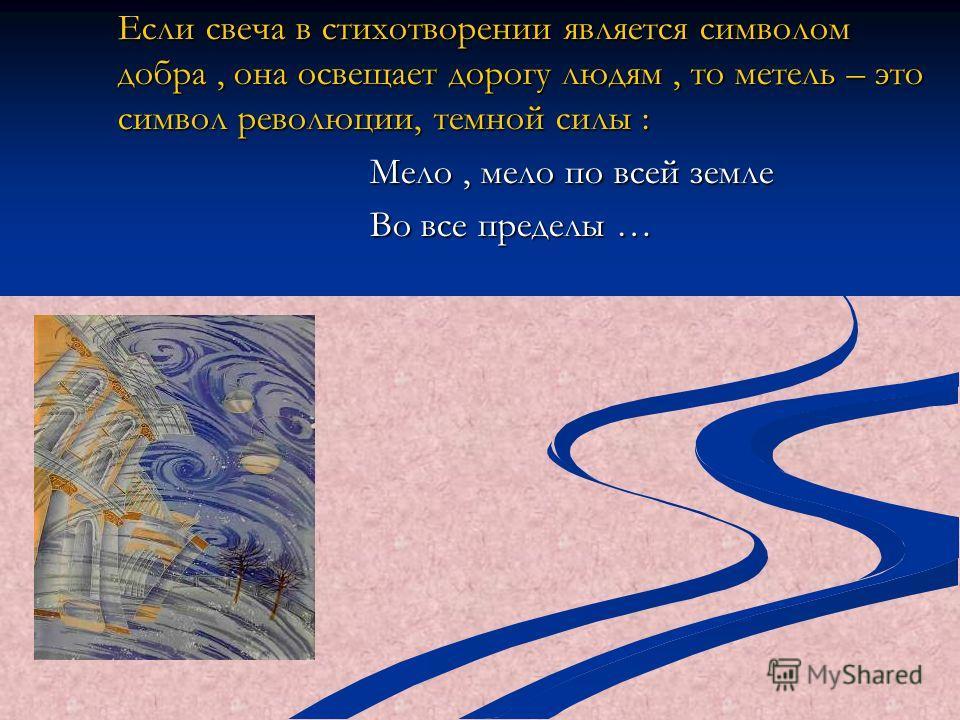 Если свеча в стихотворении является символом добра, она освещает дорогу людям, то метель – это символ революции, темной силы : Мело, мело по всей земле Во все пределы …