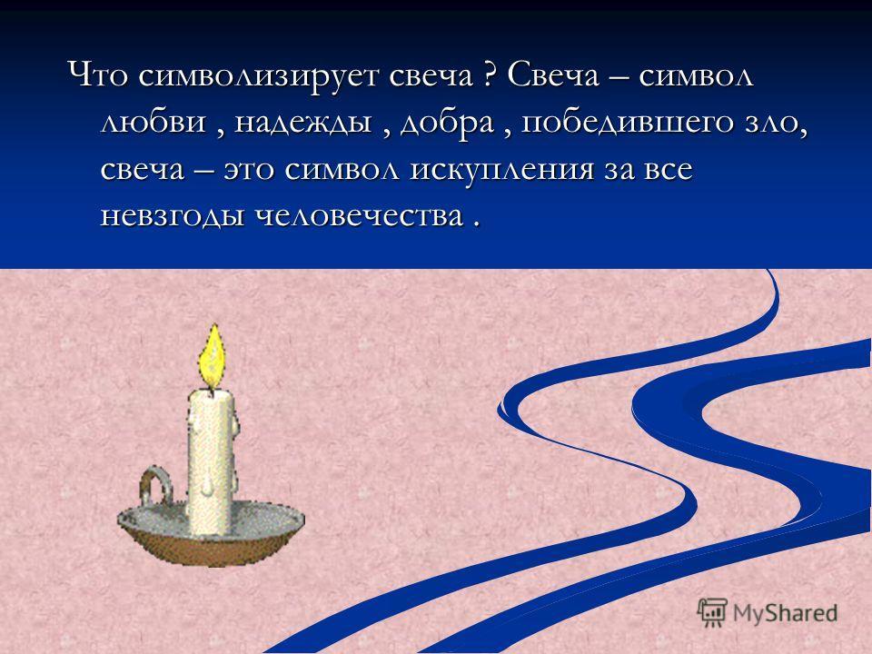 Что символизирует свеча ? Свеча – символ любви, надежды, добра, победившего зло, свеча – это символ искупления за все невзгоды человечества.