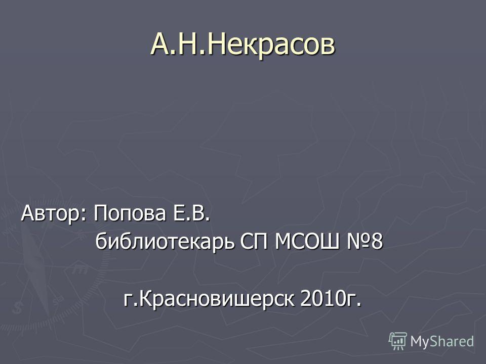 А.Н.Некрасов Автор: Попова Е.В. библиотекарь СП МСОШ 8 библиотекарь СП МСОШ 8 г.Красновишерск 2010г.