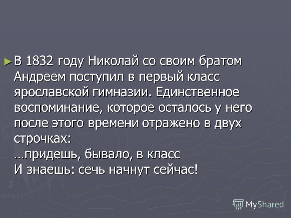 В 1832 году Николай со своим братом Андреем поступил в первый класс ярославской гимназии. Единственное воспоминание, которое осталось у него после этого времени отражено в двух строчках: …придешь, бывало, в класс И знаешь: сечь начнут сейчас! В 1832