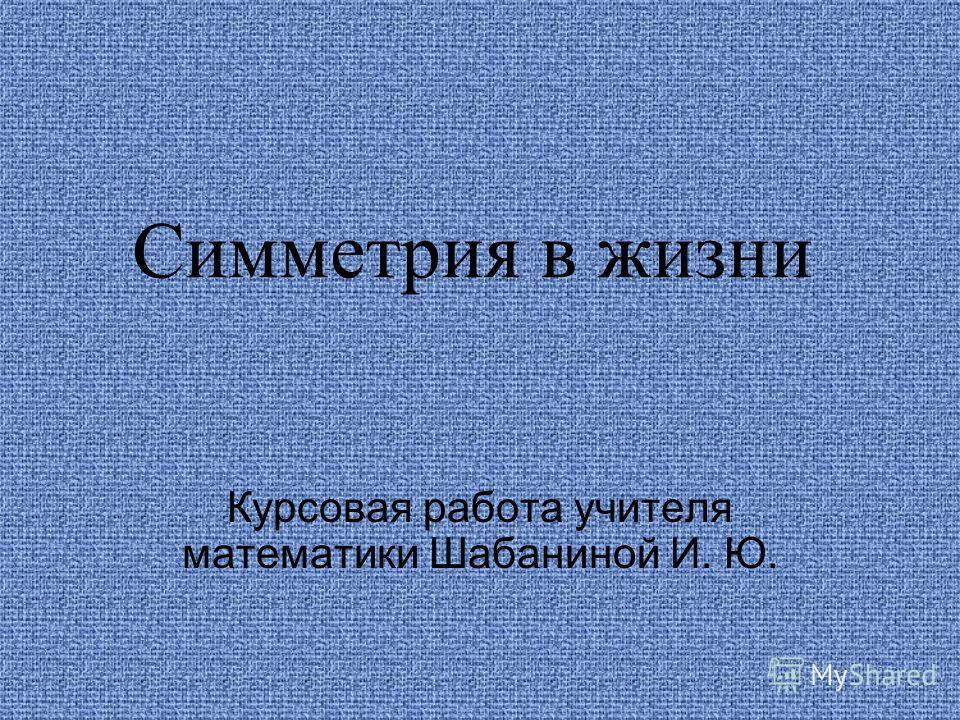 Симметрия в жизни Курсовая работа учителя математики Шабаниной И. Ю.