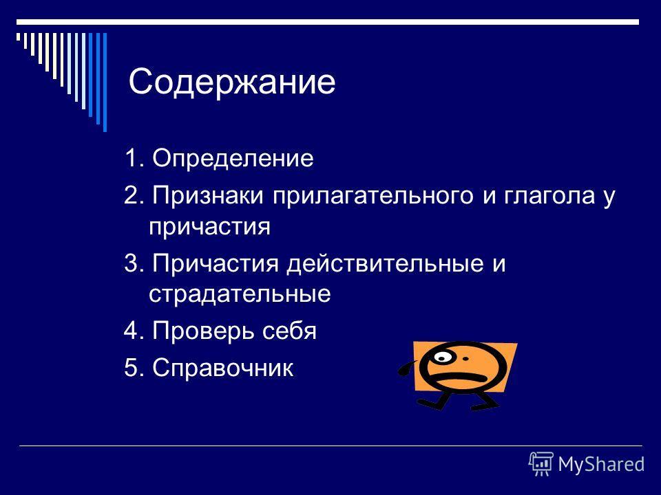 Содержание 1. Определение 2. Признаки прилагательного и глагола у причастия 3. Причастия действительные и страдательные 4. Проверь себя 5. Справочник