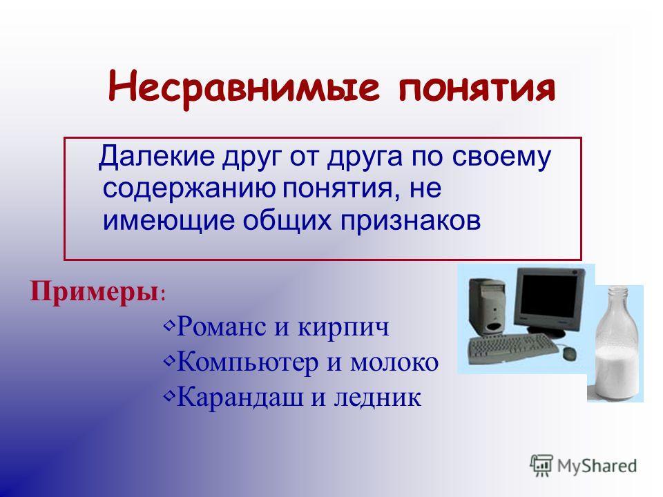 Несравнимые понятия Далекие друг от друга по своему содержанию понятия, не имеющие общих признаков Примеры: Романс и кирпич Компьютер и молоко Карандаш и ледник