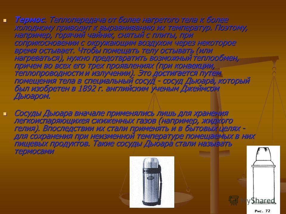 Термос. Теплопередача от более нагретого тела к более холодному приводит к выравниванию их температур. Поэтому, например, горячий чайник, снятый с плиты, при соприкосновении с окружающим воздухом через некоторое время остывает. Чтобы помещать телу ос