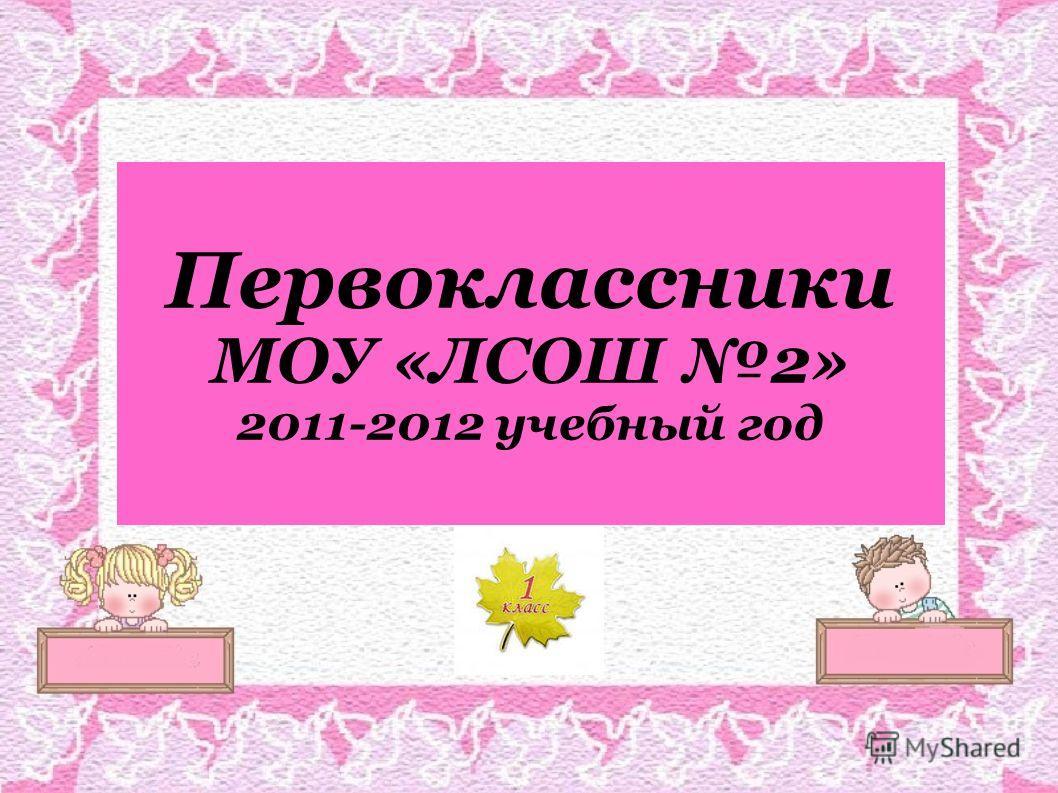 Первоклассники МОУ «ЛСОШ 2» 2011-2012 учебный год