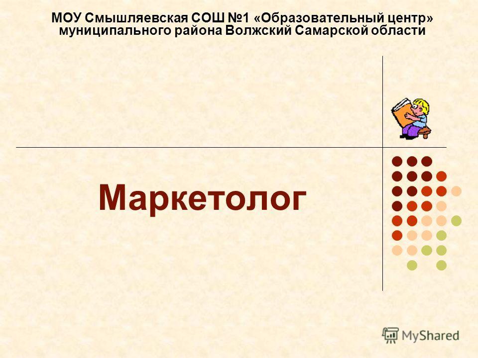 Маркетолог МОУ Смышляевская СОШ 1 «Образовательный центр» муниципального района Волжский Самарской области