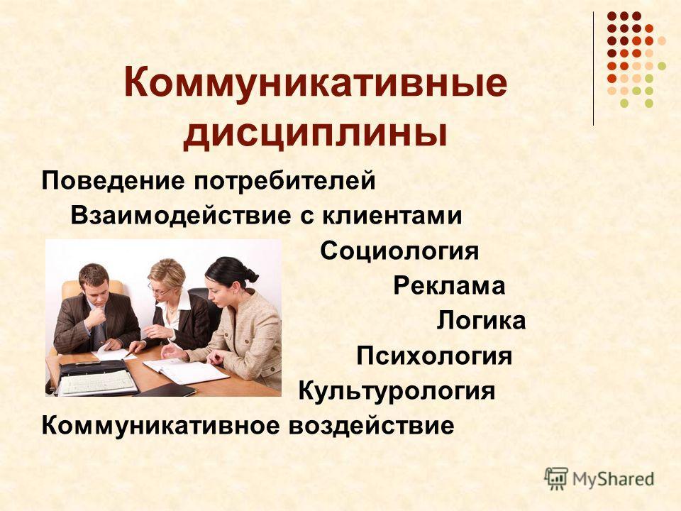 Коммуникативные дисциплины Поведение потребителей Взаимодействие с клиентами Социология Реклама Логика Психология Культурология Коммуникативное воздействие
