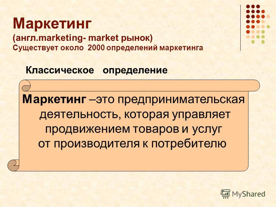 Маркетинг (англ.marketing- market рынок) Существует около 2000 определений маркетинга Классическое определение Маркетинг –это предпринимательская деятельность, которая управляет продвижением товаров и услуг от производителя к потребителю