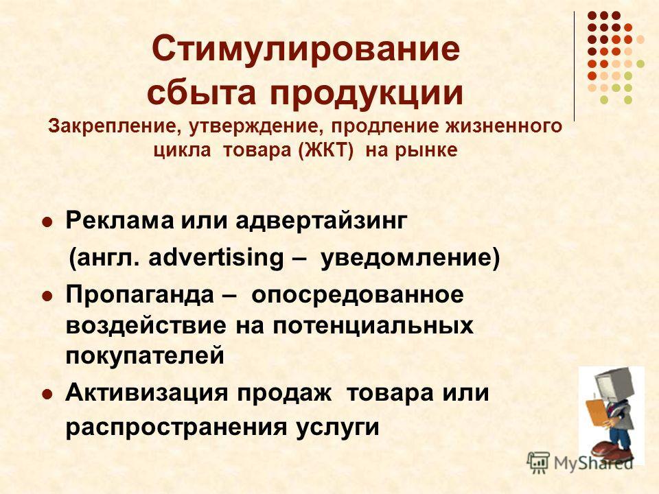 Стимулирование сбыта продукции Закрепление, утверждение, продление жизненного цикла товара (ЖКТ) на рынке Реклама или адвертайзинг (англ. advertising – уведомление) Пропаганда – опосредованное воздействие на потенциальных покупателей Активизация прод