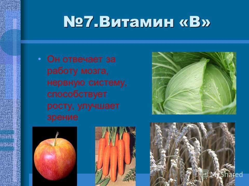 7.Витамин «В» Он отвечает за работу мозга, нервную систему, способствует росту, улучшает зрение