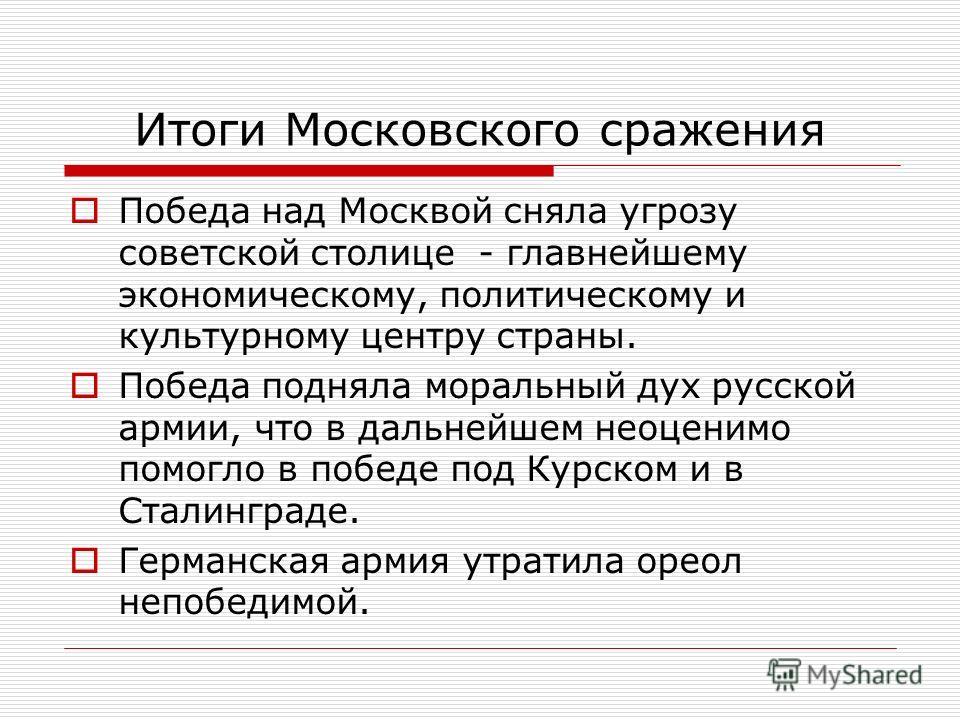 Итоги Московского сражения Победа над Москвой сняла угрозу советской столице - главнейшему экономическому, политическому и культурному центру страны. Победа подняла моральный дух русской армии, что в дальнейшем неоценимо помогло в победе под Курском