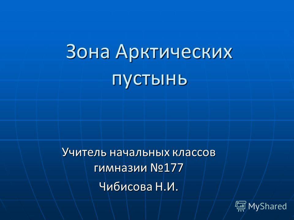Зона Арктических пустынь Учитель начальных классов гимназии 177 Чибисова Н.И.