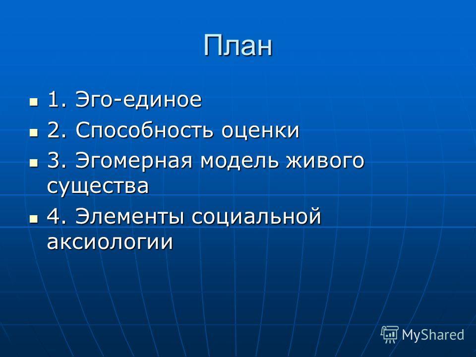 План 1. Эго-единое 1. Эго-единое 2. Способность оценки 2. Способность оценки 3. Эгомерная модель живого существа 3. Эгомерная модель живого существа 4. Элементы социальной аксиологии 4. Элементы социальной аксиологии