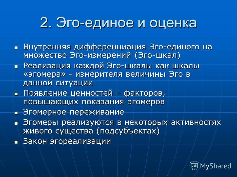 2. Эго-единое и оценка Внутренняя дифференциация Эго-единого на множество Эго-измерений (Эго-шкал) Внутренняя дифференциация Эго-единого на множество Эго-измерений (Эго-шкал) Реализация каждой Эго-шкалы как шкалы «эгомера» - измерителя величины Эго в