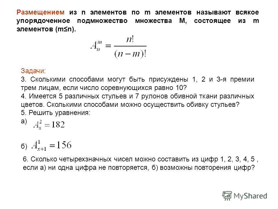 Размещением из n элементов по m элементов называют всякое упорядоченное подмножество множества М, состоящее из m элементов (mn). Задачи: 3. Сколькими способами могут быть присуждены 1, 2 и 3-я премии трем лицам, если число соревнующихся равно 10? 4.
