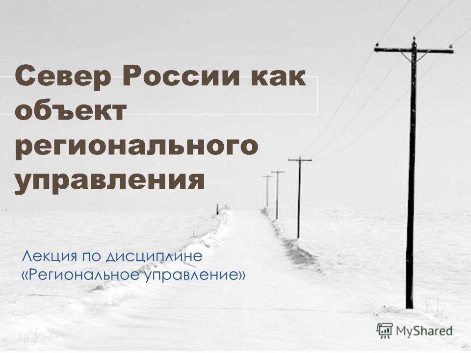 Север России как объект регионального управления Лекция по дисциплине «Региональное управление»
