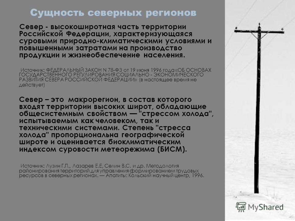 Сущность северных регионов Север - высокоширотная часть территории Российской Федерации, характеризующаяся суровыми природно-климатическими условиями и повышенными затратами на производство продукции и жизнеобеспечение населения. Источник: ФЕДЕРАЛЬНЫ
