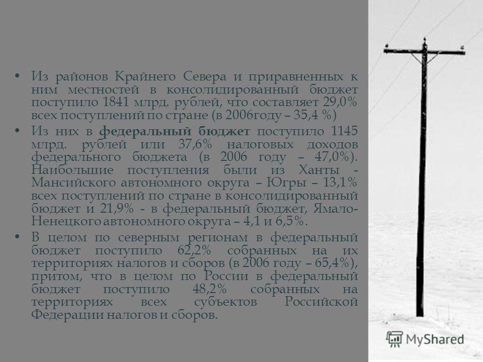 Из районов Крайнего Севера и приравненных к ним местностей в консолидированный бюджет поступило 1841 млрд. рублей, что составляет 29,0% всех поступлений по стране (в 2006году – 35,4 %) Из них в федеральный бюджет поступило 1145 млрд. рублей или 37,6%