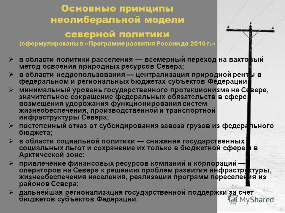 Основные принципы неолиберальной модели северной политики (сформулированы в «Программе развития России до 2010 г.» в области политики расселения всемерный переход на вахтовый метод освоения природных ресурсов Севера; в области недропользования центра