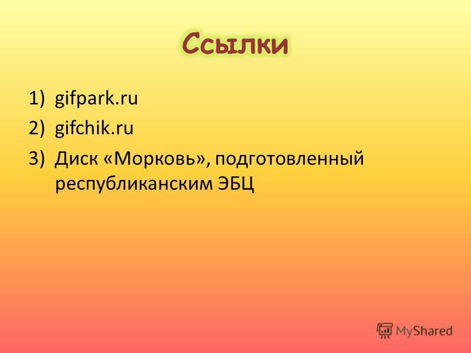 1)gifpark.ru 2)gifchik.ru 3)Диск «Морковь», подготовленный республиканским ЭБЦ