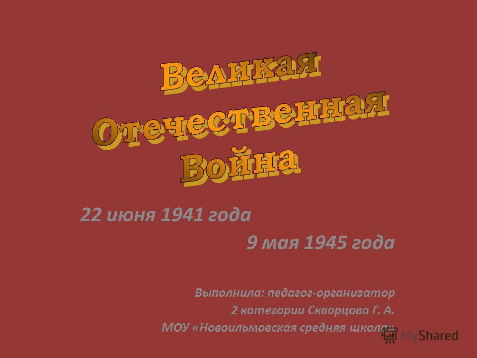 22 июня 1941 года 9 мая 1945 года Выполнила: педагог-организатор 2 категории Скворцова Г. А. МОУ «Новоильмовская средняя школа»