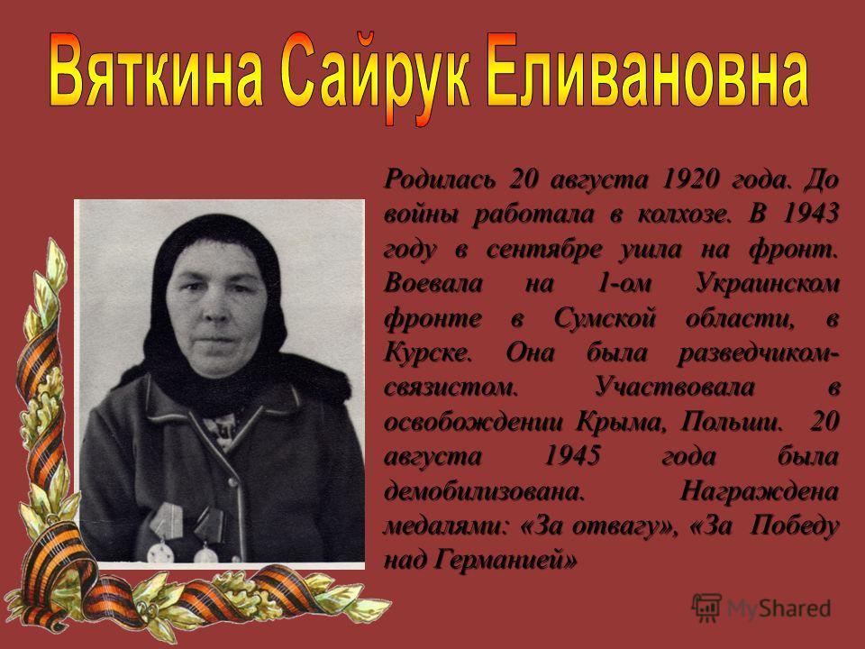 Родилась 20 августа 1920 года. До войны работала в колхозе. В 1943 году в сентябре ушла на фронт. Воевала на 1-ом Украинском фронте в Сумской области, в Курске. Она была разведчиком- связистом. Участвовала в освобождении Крыма, Польши. 20 августа 194